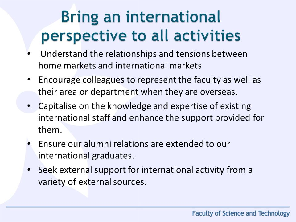 Understand the relationships and tensions between home markets and international markets Encourage colleagues to represent the faculty as well as thei