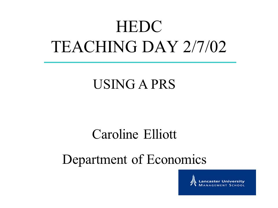 HEDC TEACHING DAY 2/7/02 USING A PRS Caroline Elliott Department of Economics