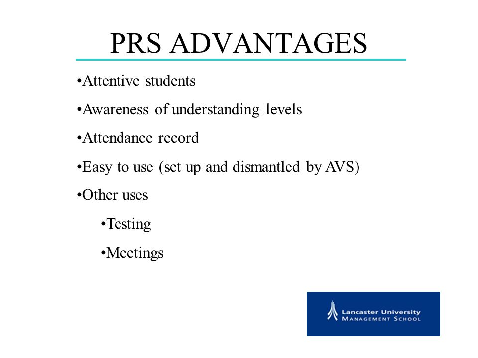 PRS ADVANTAGES Attentive students Awareness of understanding levels Attendance record Easy to use (set up and dismantled by AVS) Other uses Testing Meetings