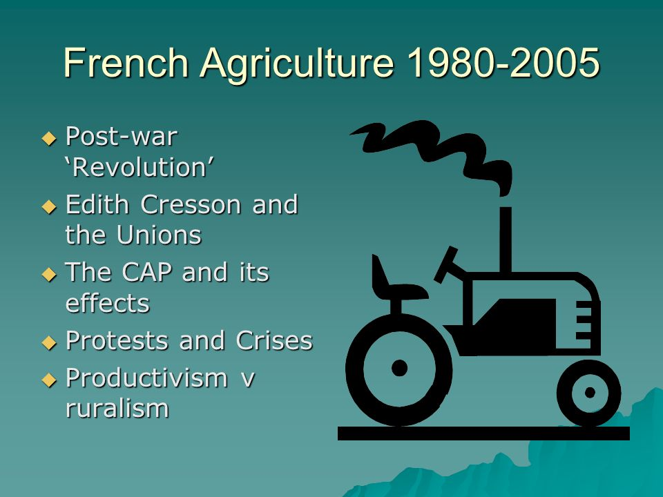 French Agriculture 1980-2005 Post-war Revolution Post-war Revolution Edith Cresson and the Unions Edith Cresson and the Unions The CAP and its effects