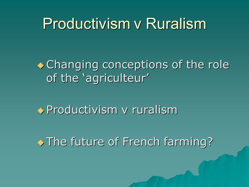 Productivism v Ruralism Changing conceptions of the role of the agriculteur Changing conceptions of the role of the agriculteur Productivism v ruralism Productivism v ruralism The future of French farming.