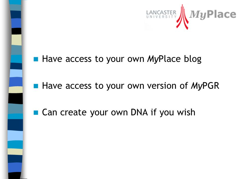 Have access to your own MyPlace blog Have access to your own version of MyPGR Can create your own DNA if you wish
