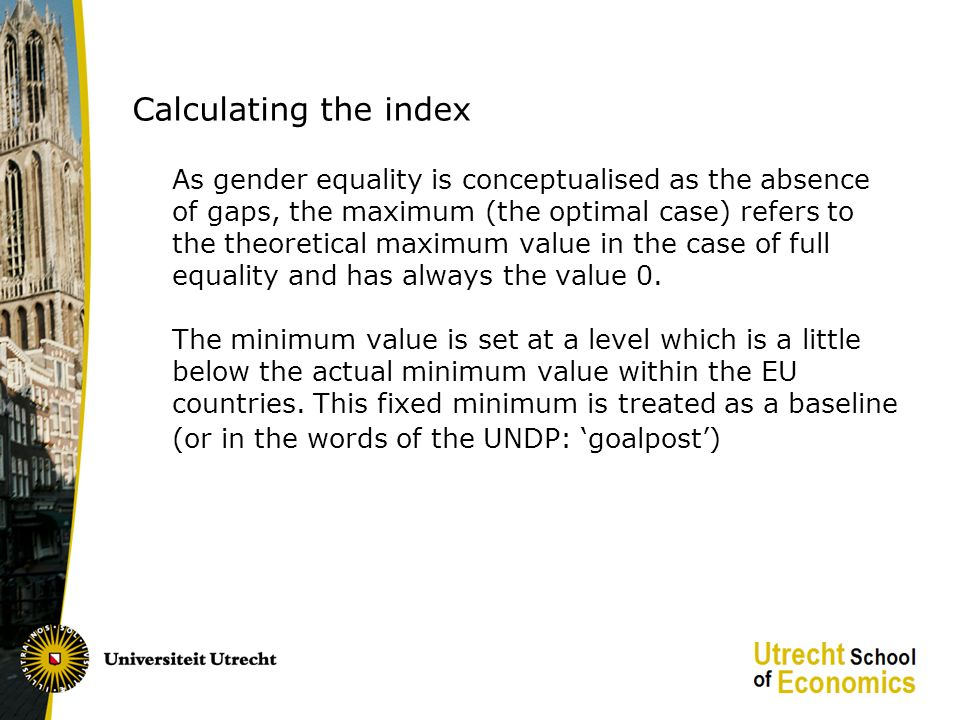 Calculating the index As gender equality is conceptualised as the absence of gaps, the maximum (the optimal case) refers to the theoretical maximum value in the case of full equality and has always the value 0.
