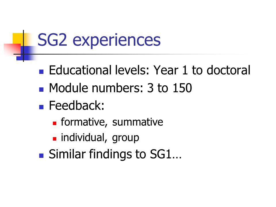 SG2 experiences Educational levels: Year 1 to doctoral Module numbers: 3 to 150 Feedback: formative, summative individual, group Similar findings to S
