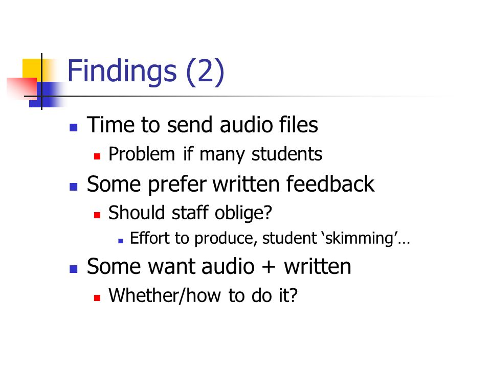 Findings (2) Time to send audio files Problem if many students Some prefer written feedback Should staff oblige? Effort to produce, student skimming…