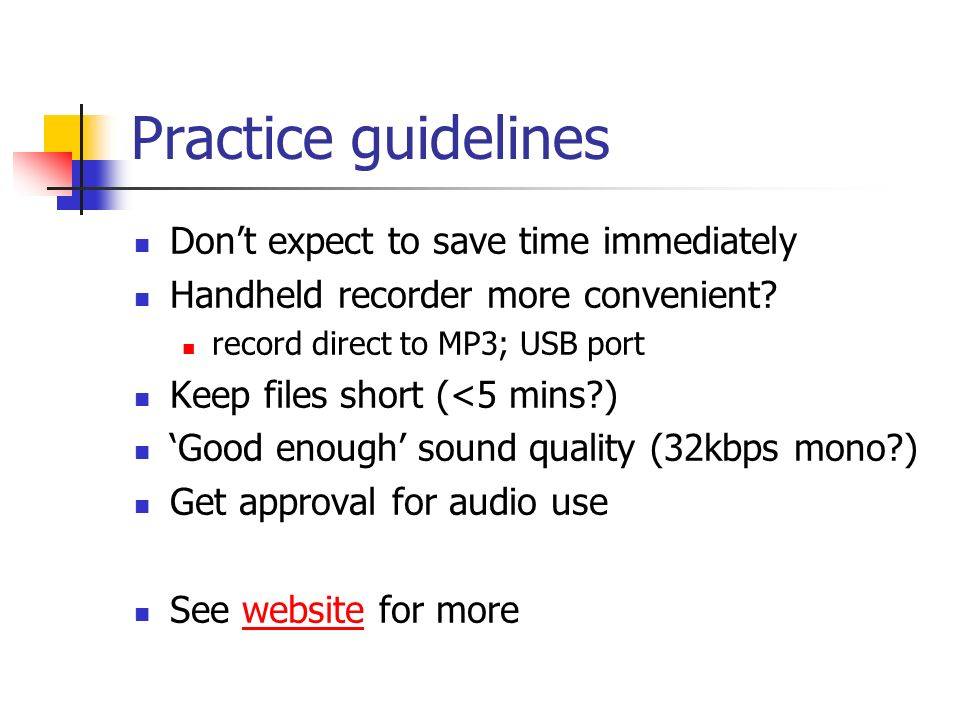Practice guidelines Dont expect to save time immediately Handheld recorder more convenient? record direct to MP3; USB port Keep files short (<5 mins?)