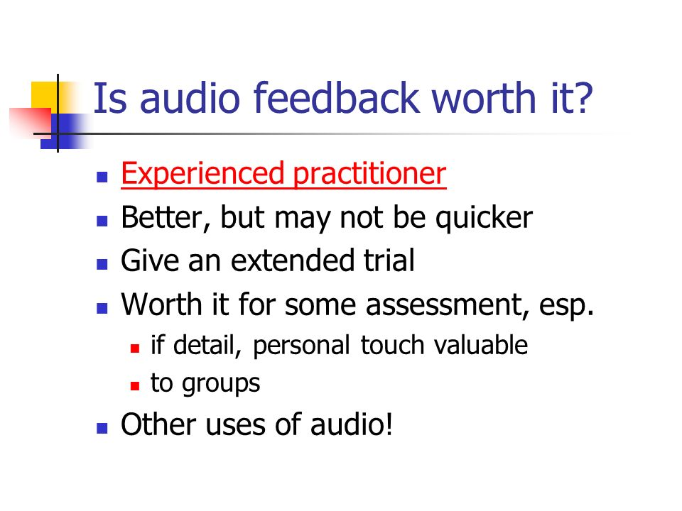 Is audio feedback worth it? Experienced practitioner Better, but may not be quicker Give an extended trial Worth it for some assessment, esp. if detai