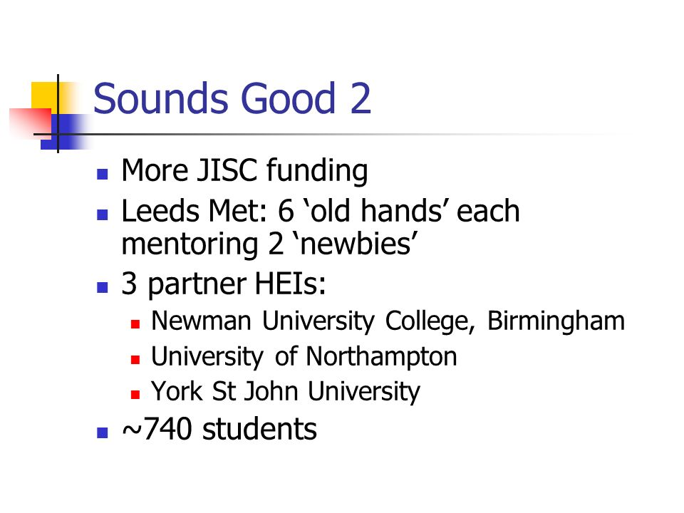 Sounds Good 2 More JISC funding Leeds Met: 6 old hands each mentoring 2 newbies 3 partner HEIs: Newman University College, Birmingham University of No