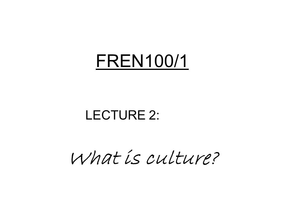 FREN100/1 LECTURE 2: What is culture?