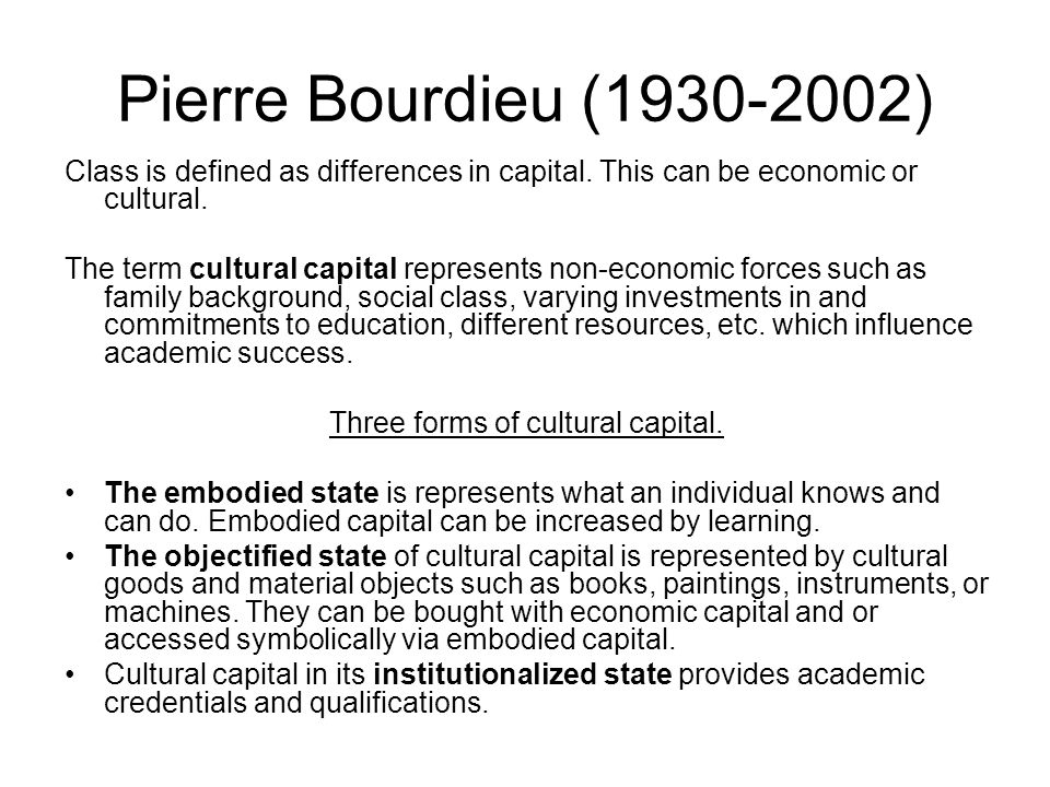 Pierre Bourdieu (1930-2002) Class is defined as differences in capital. This can be economic or cultural. The term cultural capital represents non-eco