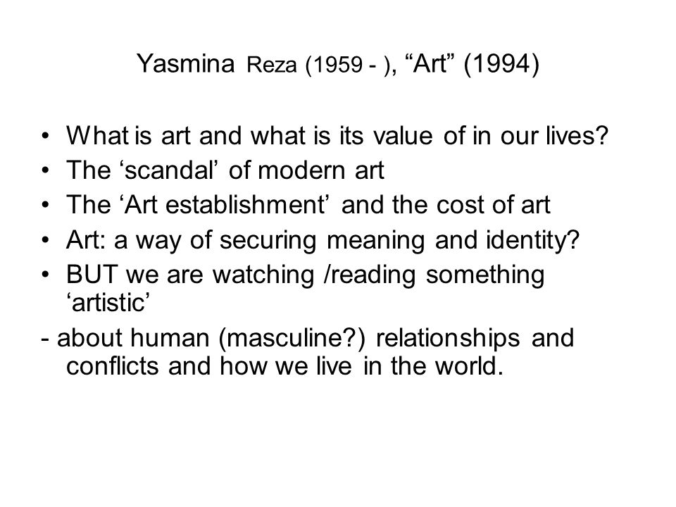 Yasmina Reza (1959 - ), Art (1994) What is art and what is its value of in our lives? The scandal of modern art The Art establishment and the cost of