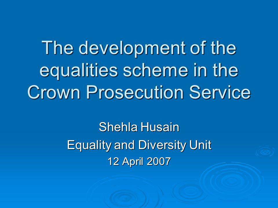 The development of the equalities scheme in the Crown Prosecution Service Shehla Husain Equality and Diversity Unit 12 April 2007