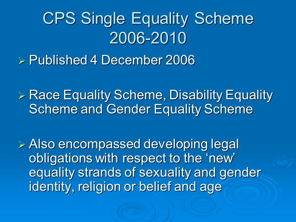 CPS Single Equality Scheme 2006-2010 Published 4 December 2006 Published 4 December 2006 Race Equality Scheme, Disability Equality Scheme and Gender Equality Scheme Race Equality Scheme, Disability Equality Scheme and Gender Equality Scheme Also encompassed developing legal obligations with respect to the new equality strands of sexuality and gender identity, religion or belief and age Also encompassed developing legal obligations with respect to the new equality strands of sexuality and gender identity, religion or belief and age