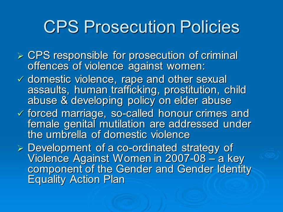 CPS Prosecution Policies CPS responsible for prosecution of criminal offences of violence against women: CPS responsible for prosecution of criminal o