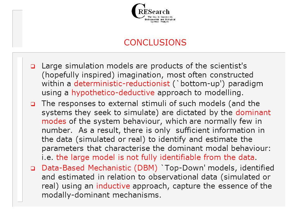 Large simulation models are products of the scientist s (hopefully inspired) imagination, most often constructed within a deterministic-reductionist (`bottom-up ) paradigm using a hypothetico-deductive approach to modelling.