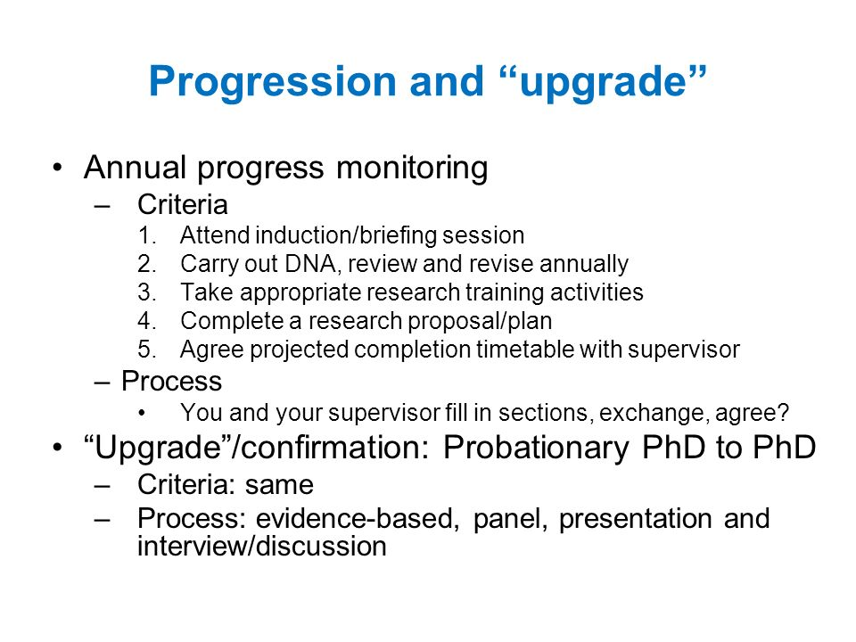 Progression and upgrade Annual progress monitoring – Criteria 1.Attend induction/briefing session 2.Carry out DNA, review and revise annually 3.Take appropriate research training activities 4.Complete a research proposal/plan 5.Agree projected completion timetable with supervisor –Process You and your supervisor fill in sections, exchange, agree.