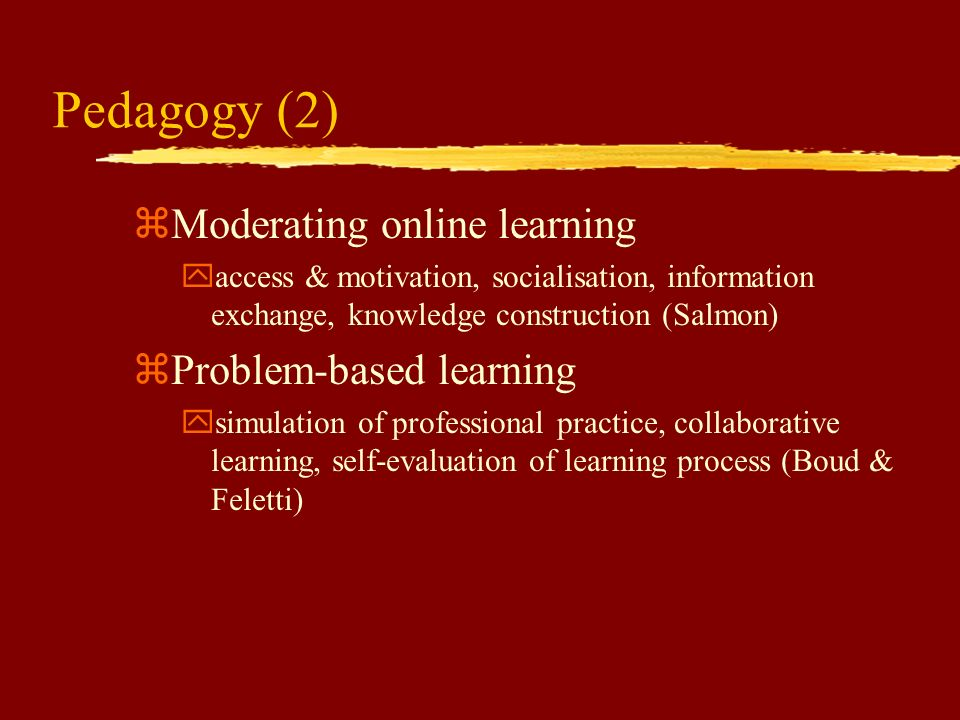Pedagogy (1) zAchieving effective learning ylearner activity, learner interaction, motivational context, structured knowledge base (Ramsden, Biggs, Gi