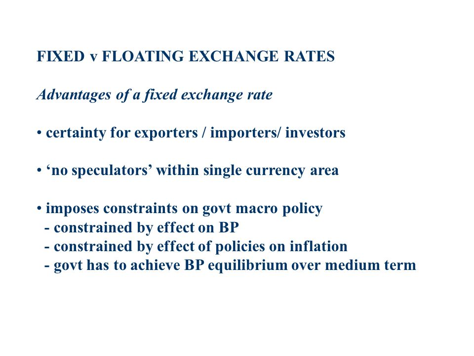 FIXED v FLOATING EXCHANGE RATES Advantages of a fixed exchange rate certainty for exporters / importers/ investors no speculators within single curren