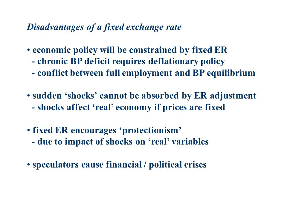 Disadvantages of a fixed exchange rate economic policy will be constrained by fixed ER - chronic BP deficit requires deflationary policy - conflict be