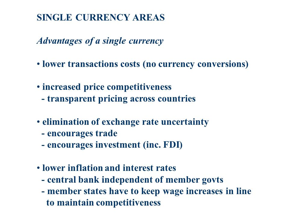 SINGLE CURRENCY AREAS Advantages of a single currency lower transactions costs (no currency conversions) increased price competitiveness - transparent