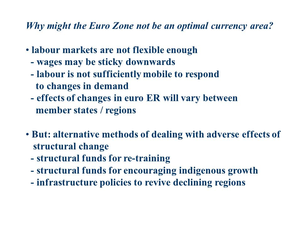Why might the Euro Zone not be an optimal currency area? labour markets are not flexible enough - wages may be sticky downwards - labour is not suffic