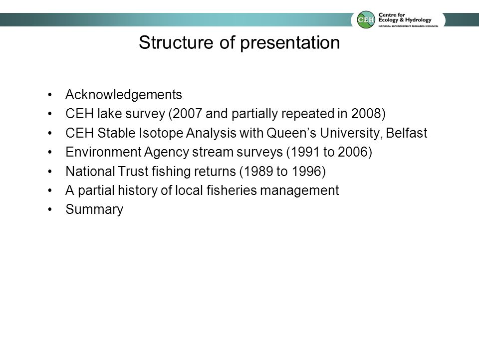 Acknowledgements CEH lake survey (2007 and partially repeated in 2008) CEH Stable Isotope Analysis with Queens University, Belfast Environment Agency stream surveys (1991 to 2006) National Trust fishing returns (1989 to 1996) A partial history of local fisheries management Summary Structure of presentation