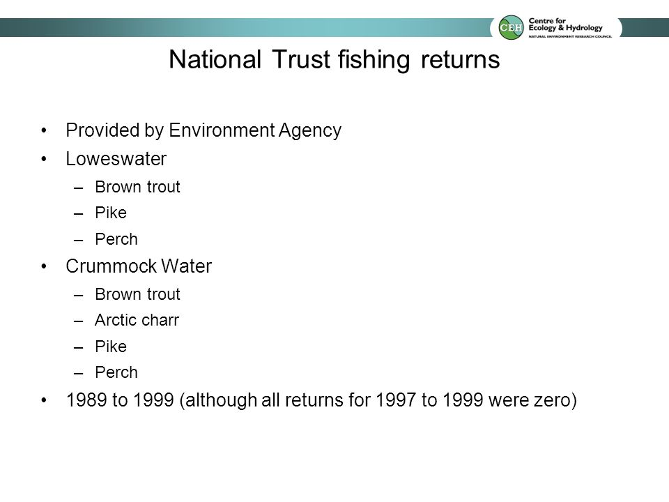 National Trust fishing returns Provided by Environment Agency Loweswater –Brown trout –Pike –Perch Crummock Water –Brown trout –Arctic charr –Pike –Perch 1989 to 1999 (although all returns for 1997 to 1999 were zero)