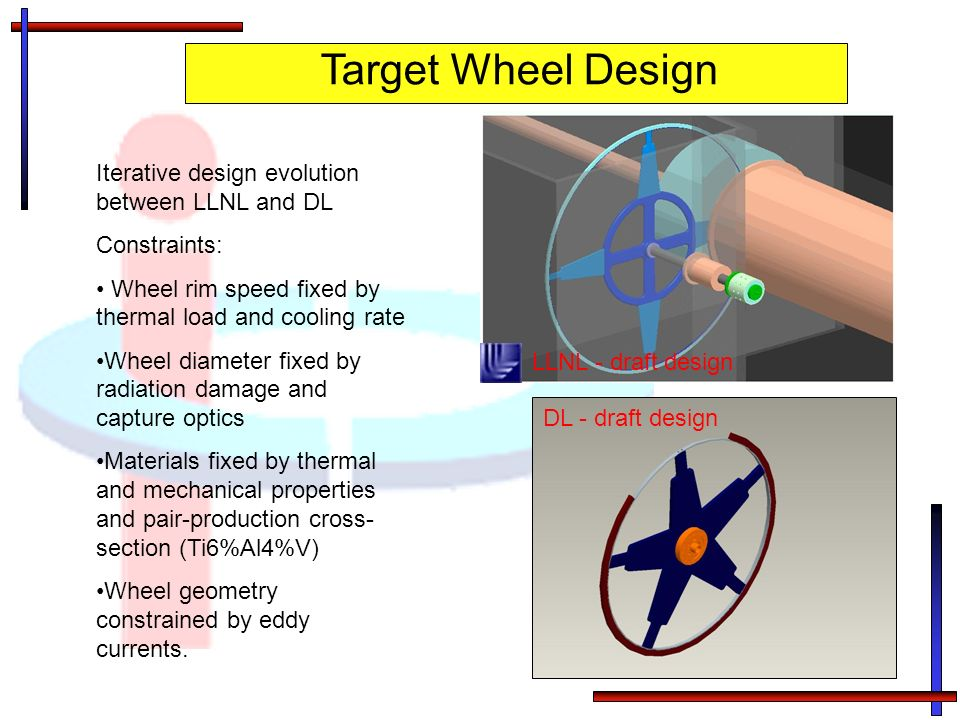 Target Wheel Design LLNL - draft design Iterative design evolution between LLNL and DL Constraints: Wheel rim speed fixed by thermal load and cooling rate Wheel diameter fixed by radiation damage and capture optics Materials fixed by thermal and mechanical properties and pair-production cross- section (Ti6%Al4%V) Wheel geometry constrained by eddy currents.