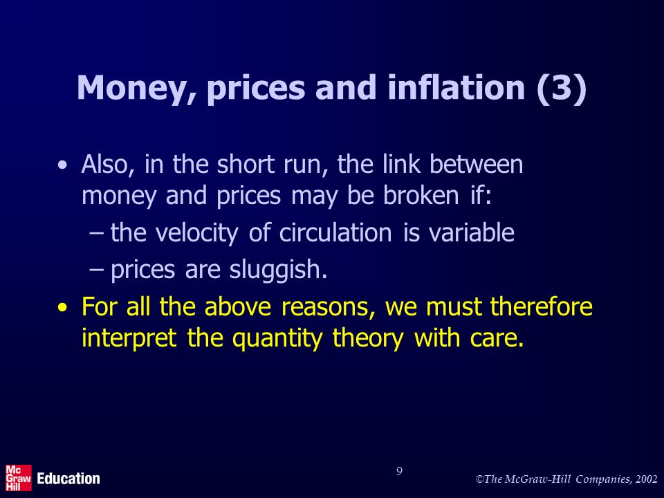 © The McGraw-Hill Companies, 2002 9 Money, prices and inflation (3) Also, in the short run, the link between money and prices may be broken if: –the velocity of circulation is variable –prices are sluggish.