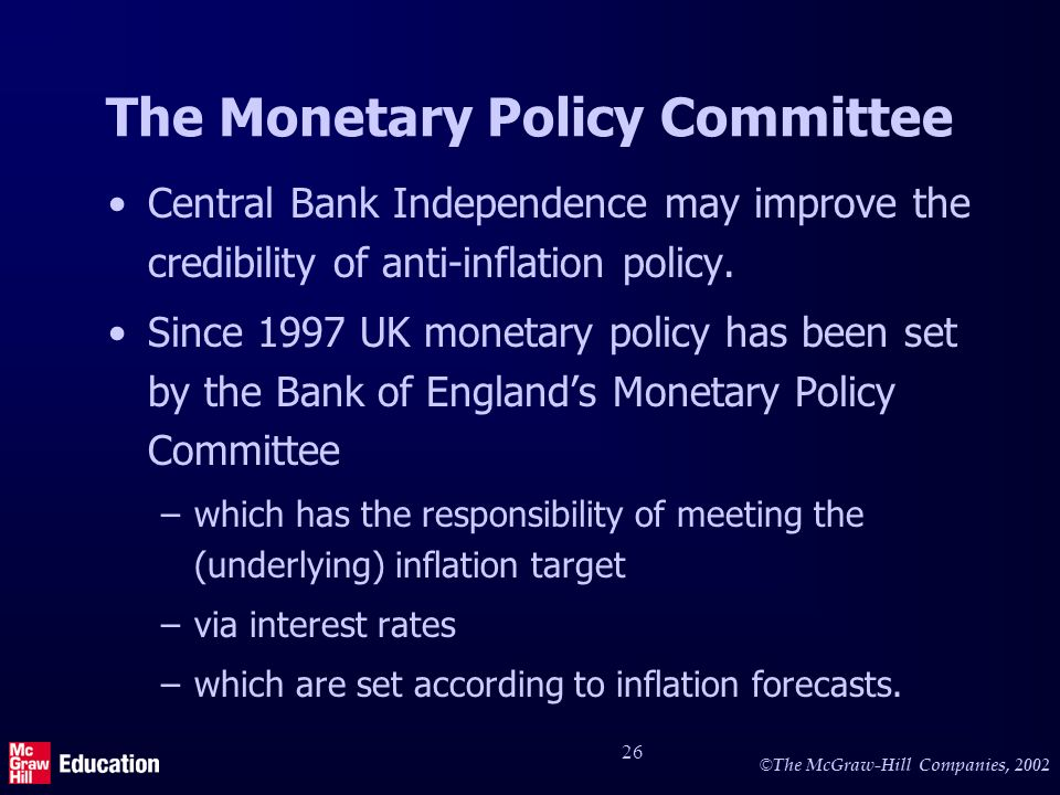 © The McGraw-Hill Companies, 2002 26 The Monetary Policy Committee Central Bank Independence may improve the credibility of anti-inflation policy.
