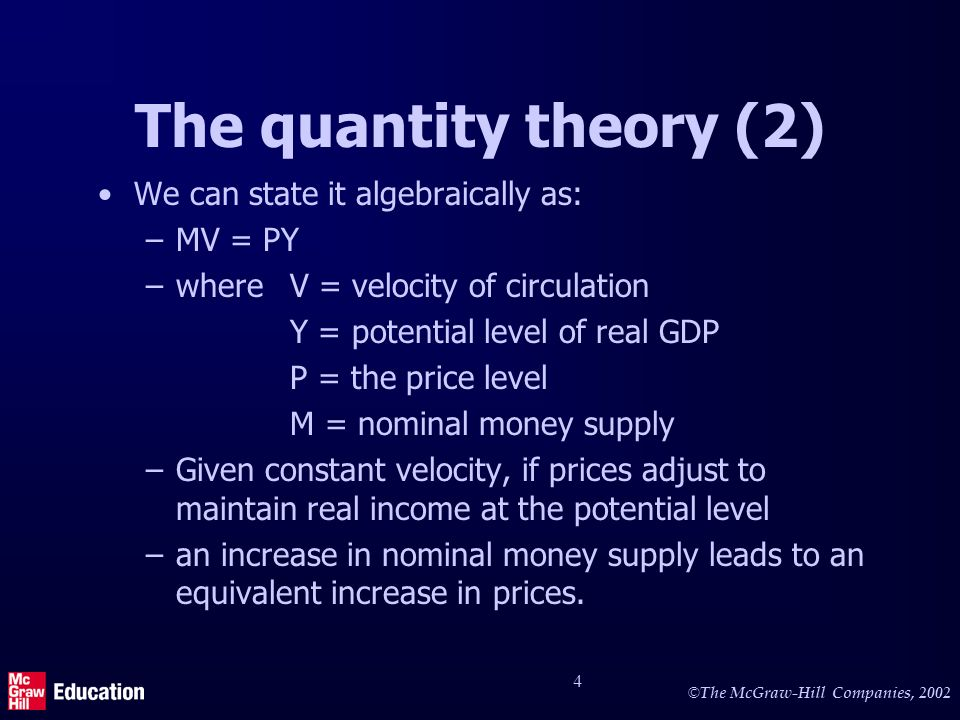 © The McGraw-Hill Companies, 2002 4 The quantity theory (2) We can state it algebraically as: –MV = PY –whereV = velocity of circulation Y = potential level of real GDP P = the price level M = nominal money supply –Given constant velocity, if prices adjust to maintain real income at the potential level –an increase in nominal money supply leads to an equivalent increase in prices.