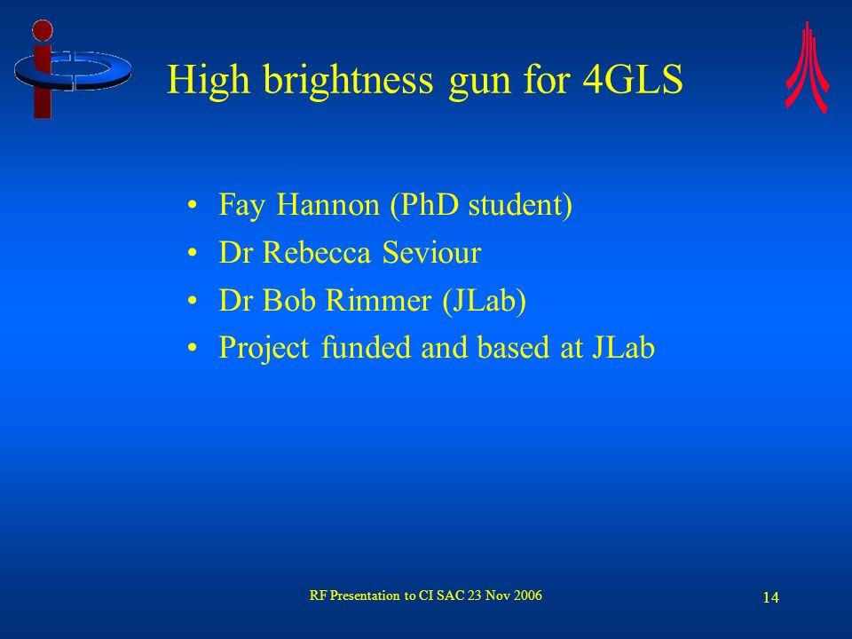 RF Presentation to CI SAC 23 Nov 2006 14 High brightness gun for 4GLS Fay Hannon (PhD student) Dr Rebecca Seviour Dr Bob Rimmer (JLab) Project funded