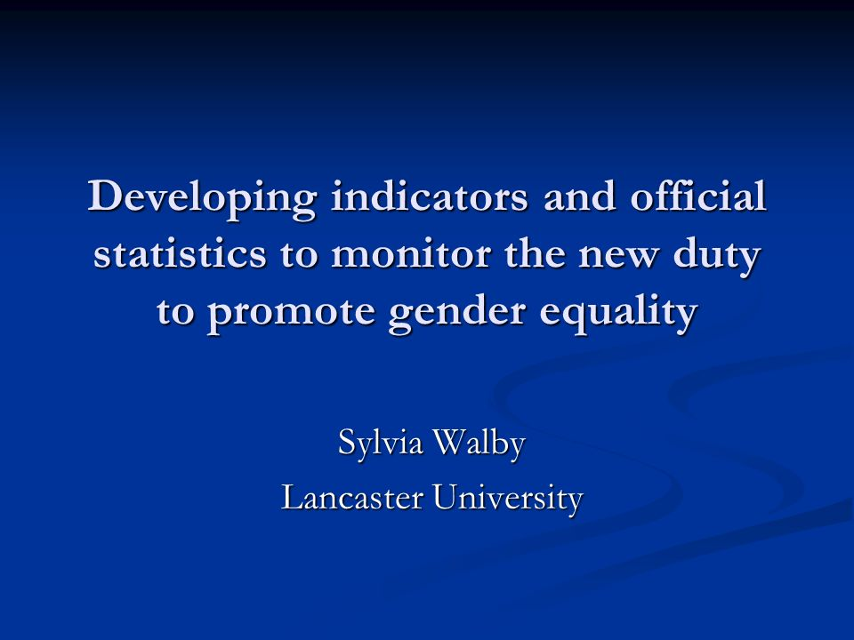 Developing indicators and official statistics to monitor the new duty to promote gender equality Sylvia Walby Lancaster University