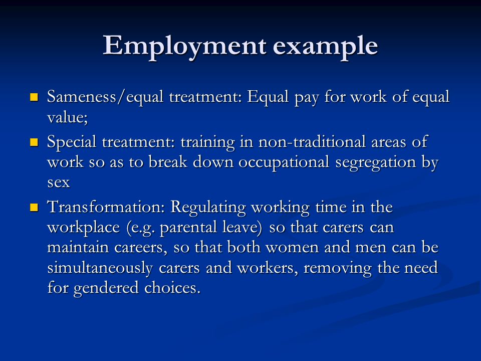 Employment example Sameness/equal treatment: Equal pay for work of equal value; Sameness/equal treatment: Equal pay for work of equal value; Special treatment: training in non-traditional areas of work so as to break down occupational segregation by sex Special treatment: training in non-traditional areas of work so as to break down occupational segregation by sex Transformation: Regulating working time in the workplace (e.g.