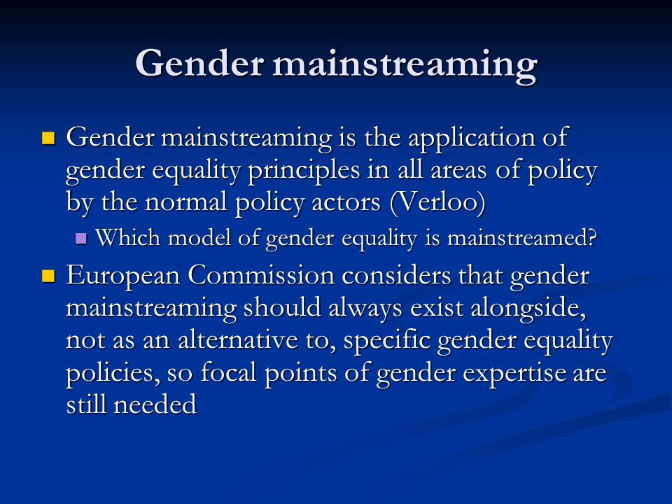 Gender mainstreaming Gender mainstreaming is the application of gender equality principles in all areas of policy by the normal policy actors (Verloo) Gender mainstreaming is the application of gender equality principles in all areas of policy by the normal policy actors (Verloo) Which model of gender equality is mainstreamed.