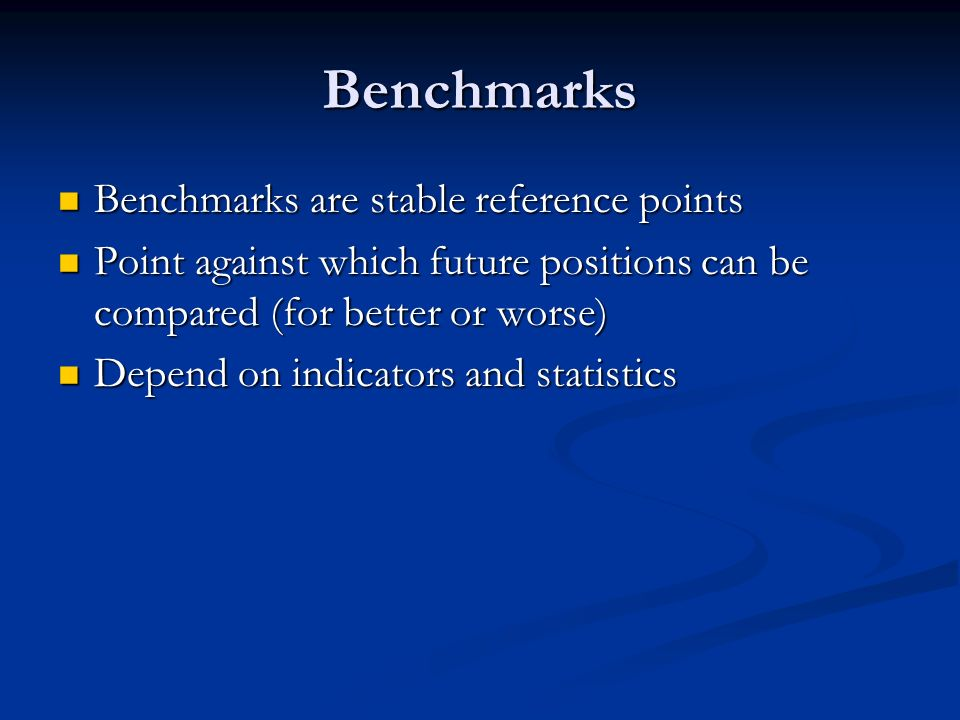 Benchmarks Benchmarks are stable reference points Benchmarks are stable reference points Point against which future positions can be compared (for better or worse) Point against which future positions can be compared (for better or worse) Depend on indicators and statistics Depend on indicators and statistics