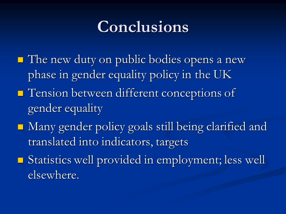 Conclusions The new duty on public bodies opens a new phase in gender equality policy in the UK The new duty on public bodies opens a new phase in gender equality policy in the UK Tension between different conceptions of gender equality Tension between different conceptions of gender equality Many gender policy goals still being clarified and translated into indicators, targets Many gender policy goals still being clarified and translated into indicators, targets Statistics well provided in employment; less well elsewhere.
