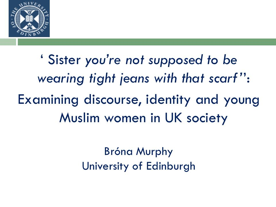 Sister youre not supposed to be wearing tight jeans with that scarf: Examining discourse, identity and young Muslim women in UK society Bróna Murphy University of Edinburgh
