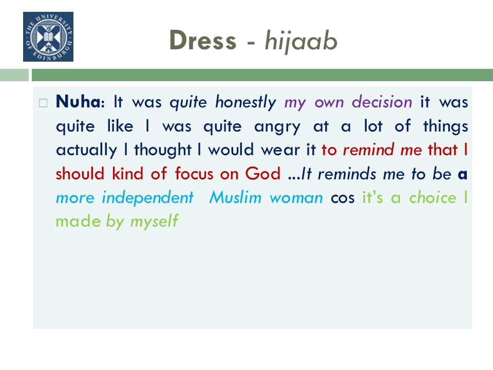 Dress - hijaab Nuha: It was quite honestly my own decision it was quite like I was quite angry at a lot of things actually I thought I would wear it to remind me that I should kind of focus on God...It reminds me to be a more independent Muslim woman cos its a choice I made by myself