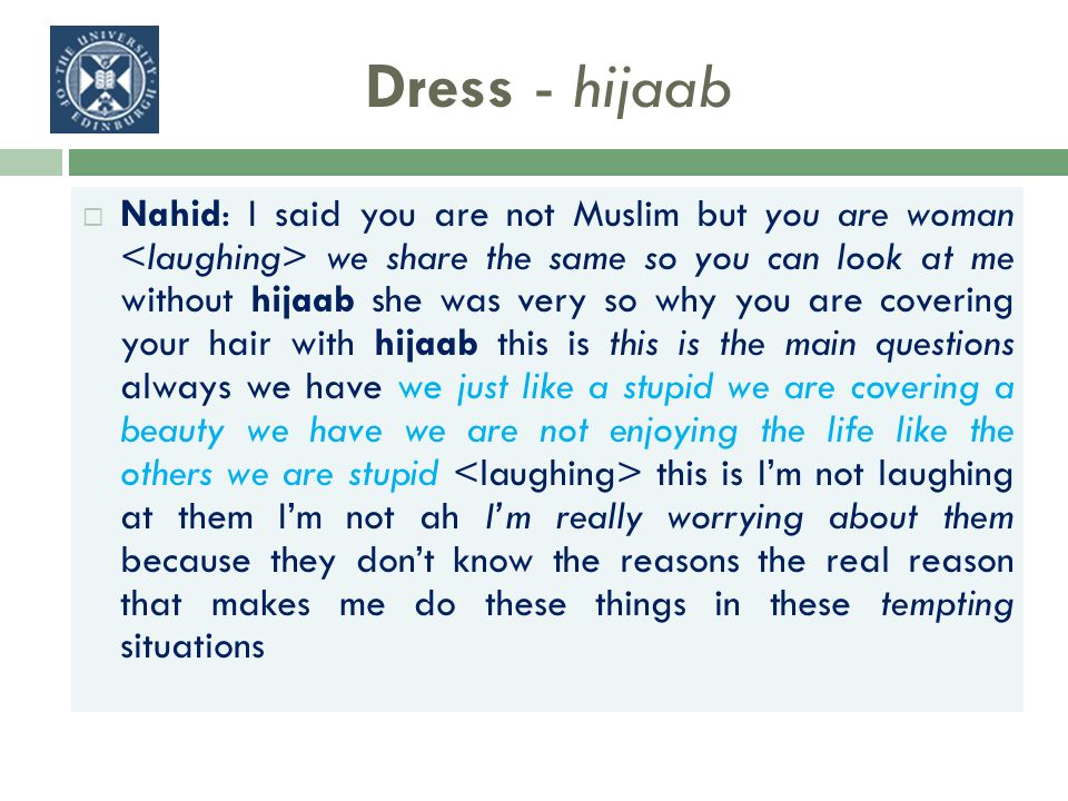 Dress - hijaab Nahid: I said you are not Muslim but you are woman we share the same so you can look at me without hijaab she was very so why you are covering your hair with hijaab this is this is the main questions always we have we just like a stupid we are covering a beauty we have we are not enjoying the life like the others we are stupid this is Im not laughing at them Im not ah Im really worrying about them because they dont know the reasons the real reason that makes me do these things in these tempting situations