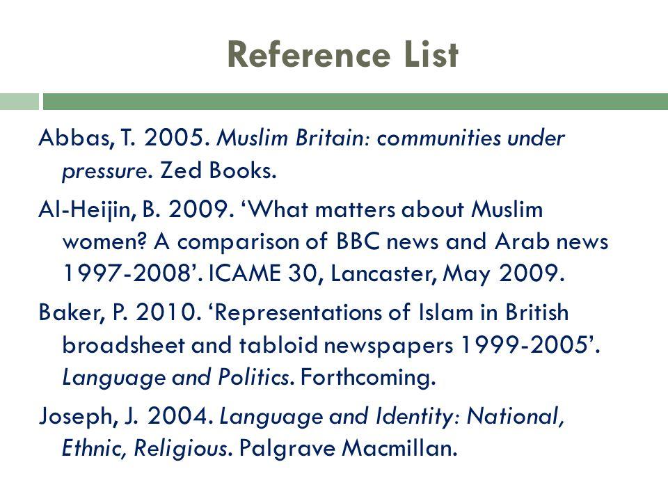 Reference List Abbas, T. 2005. Muslim Britain: communities under pressure. Zed Books. Al-Heijin, B. 2009. What matters about Muslim women? A compariso