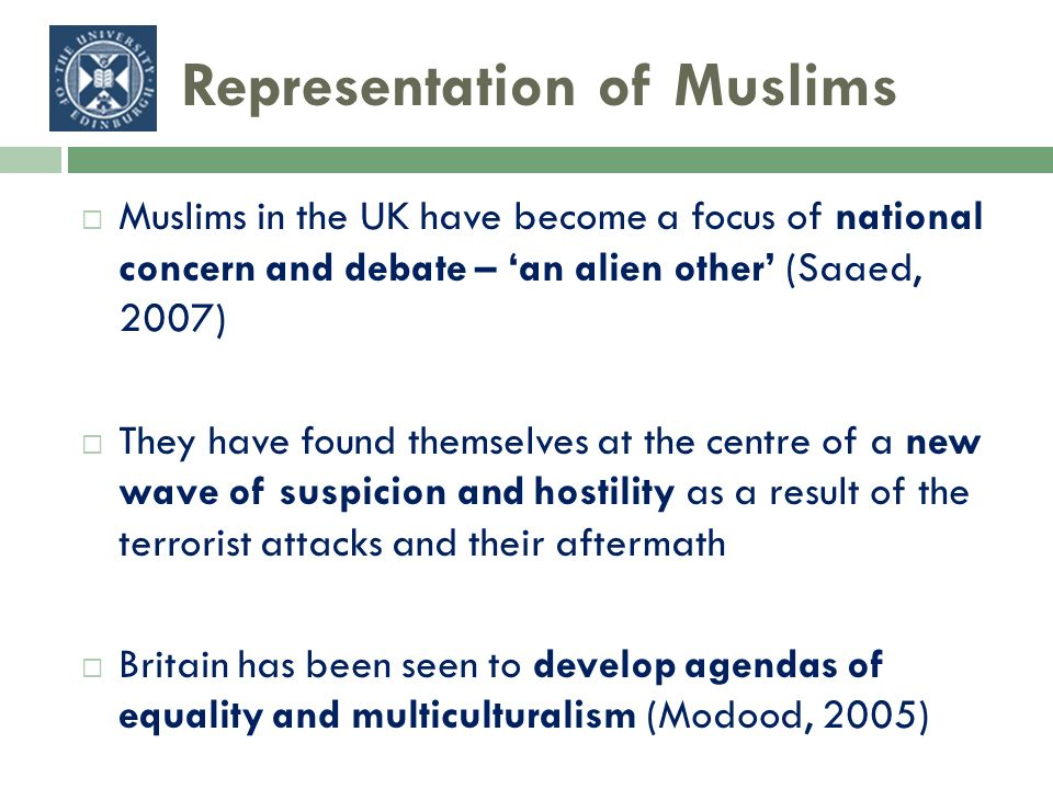 Representation of Muslims Muslims in the UK have become a focus of national concern and debate – an alien other (Saaed, 2007) They have found themselves at the centre of a new wave of suspicion and hostility as a result of the terrorist attacks and their aftermath Britain has been seen to develop agendas of equality and multiculturalism (Modood, 2005)