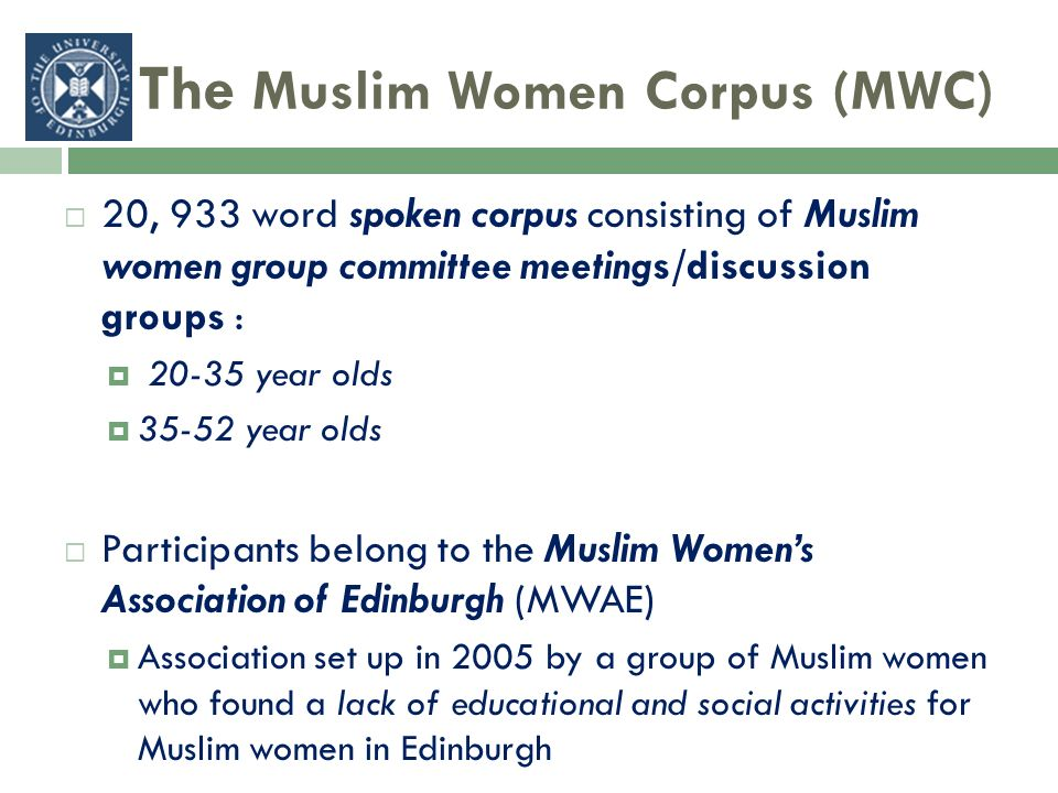 The Muslim Women Corpus (MWC) 20, 933 word spoken corpus consisting of Muslim women group committee meetings/discussion groups : year olds year olds Participants belong to the Muslim Womens Association of Edinburgh (MWAE) Association set up in 2005 by a group of Muslim women who found a lack of educational and social activities for Muslim women in Edinburgh