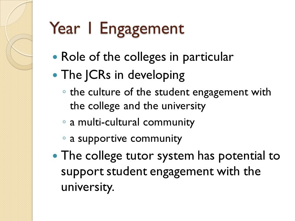 Year 1 Engagement Role of the colleges in particular The JCRs in developing the culture of the student engagement with the college and the university a multi-cultural community a supportive community The college tutor system has potential to support student engagement with the university.