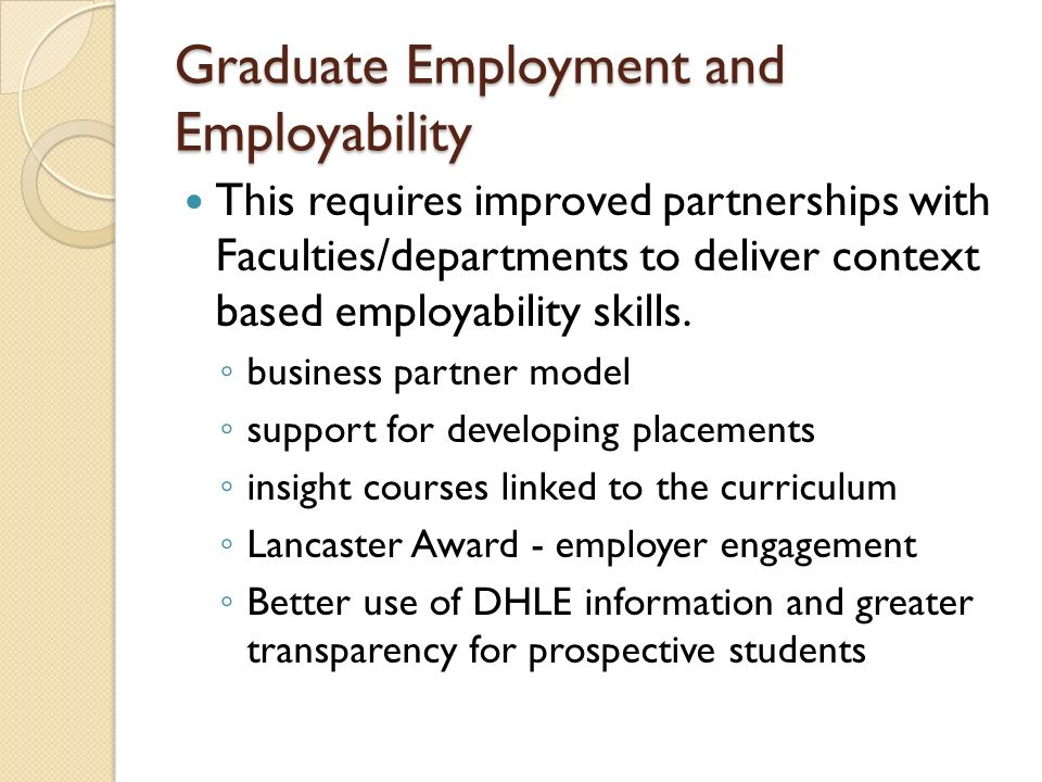 Graduate Employment and Employability This requires improved partnerships with Faculties/departments to deliver context based employability skills.