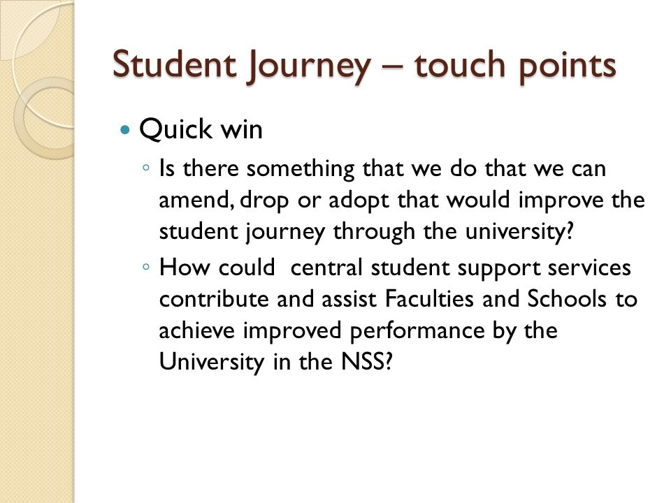 Student Journey – touch points Quick win Is there something that we do that we can amend, drop or adopt that would improve the student journey through the university.