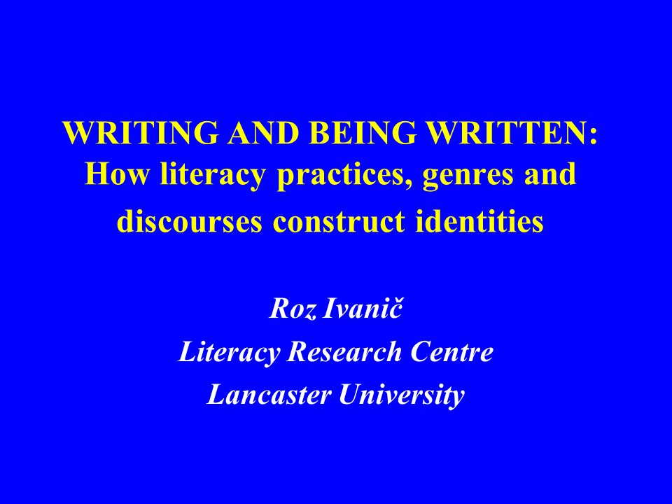 WRITING AND BEING WRITTEN: How literacy practices, genres and discourses construct identities Roz Ivanič Literacy Research Centre Lancaster University