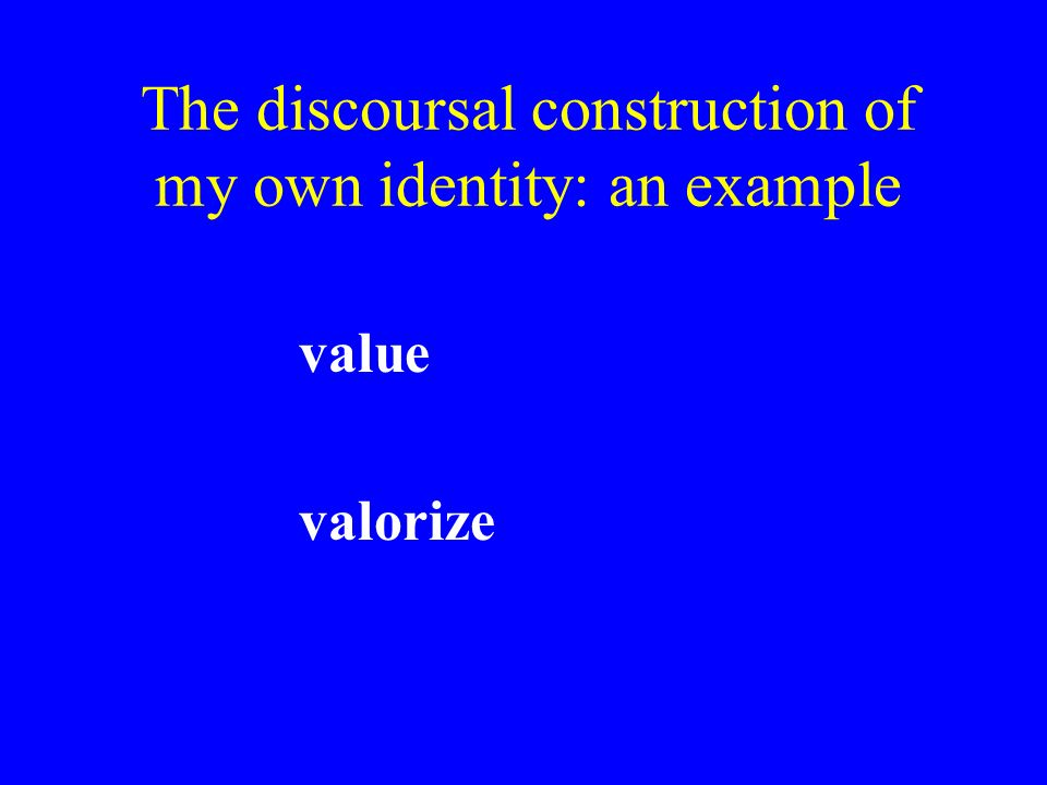 The discoursal construction of my own identity: an example value valorize