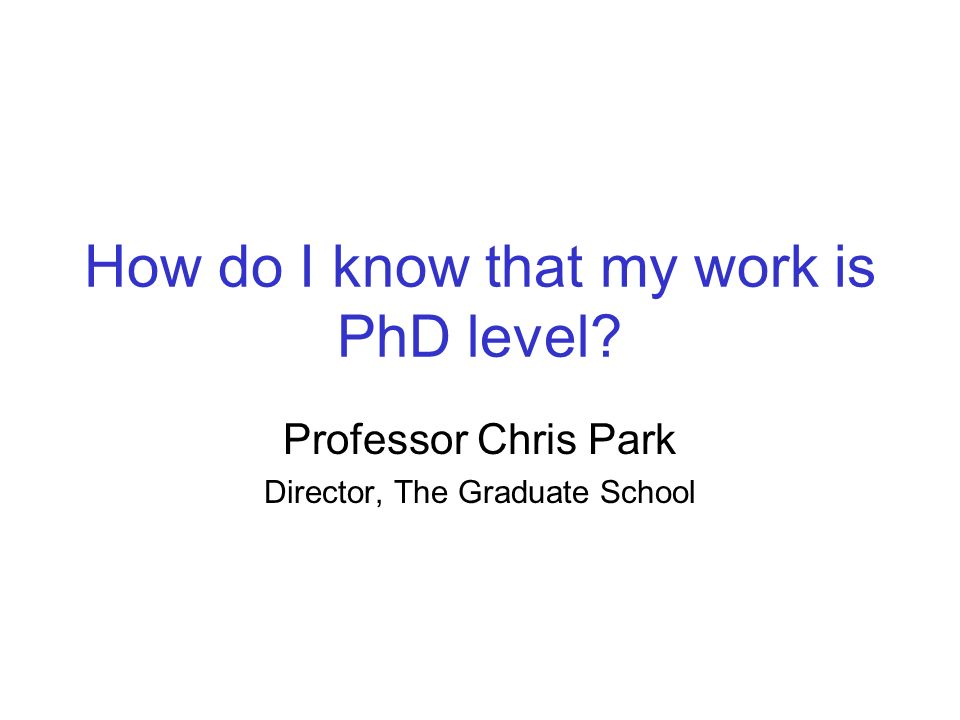 How do I know that my work is PhD level Professor Chris Park Director, The Graduate School
