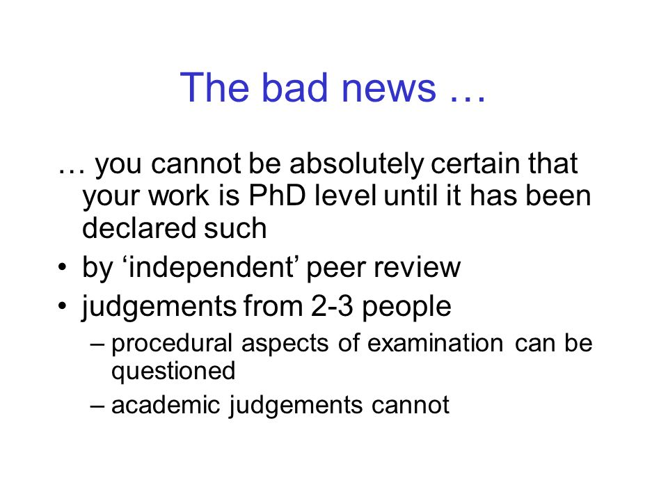 The bad news … … you cannot be absolutely certain that your work is PhD level until it has been declared such by independent peer review judgements from 2-3 people –procedural aspects of examination can be questioned –academic judgements cannot